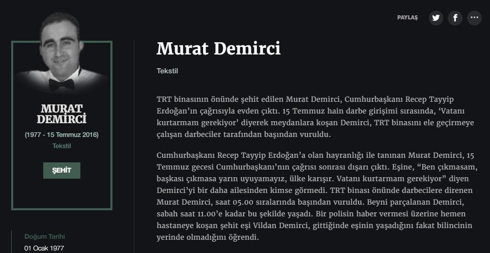 Murat Demirci Tekstil  TRT binasının önünde şehit edilen Murat Demirci, Cumhurbaşkanı Recep Tayyip Erdoğan'ın çağrısıyla evden çıktı. 15 Temmuz hain darbe girişimi sırasında, 'Vatanı kurtarmam gerekiyor' diyerek meydanlara koşan Demirci, TRT binasını ele geçirmeye çalışan darbeciler tarafından başından vuruldu.