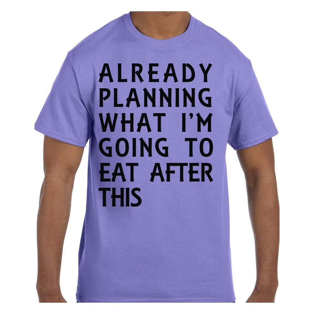 Funny Humor Tshirt Already Planning What I'm going to eat after this
