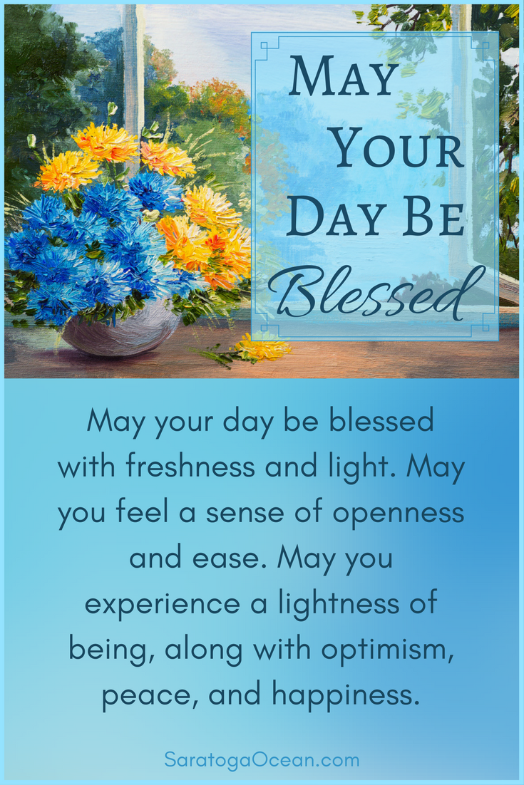 May your day be blessed, today and every day. Have a beautiful day
