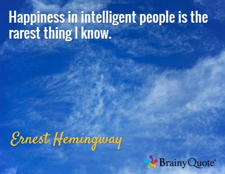 Happiness in intelligent people is the rarest thing I know. / Ernest Hemingway