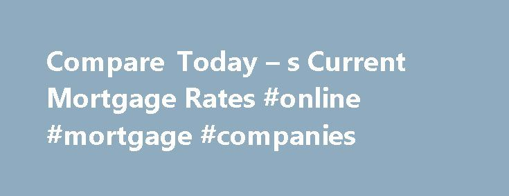 Compare Today \u2013 s Current Mortgage Rates #online #mortgage