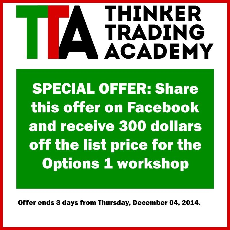 Another special offer from Thinker Trading Academy: --- Share this offer on Facebook and receive 300 dollars off the list price for the Options 1 workshop  --- Offer ends 3 days from Thursday, December 04, 2014.