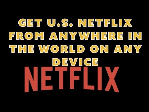 How To Get US NetFlix Anywhere In The World Even On Your