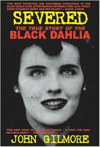 Severed: The True Story Of The Black Dahlia Murder ** by John Gilmore