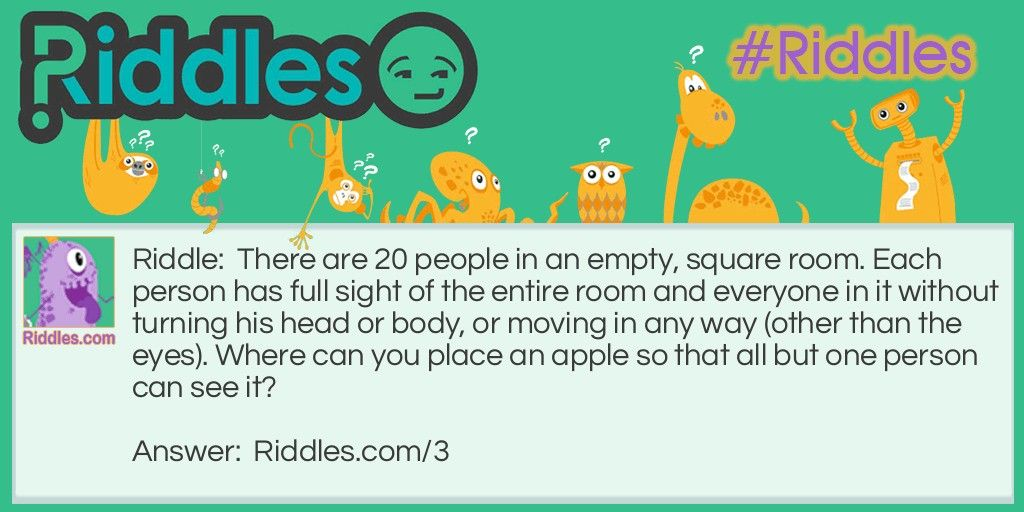 There are 20 people in an empty, square room. Each person has full sight of the entire room and everyone in it without turning his head or body, or moving in any way (other than the eyes). Where can you place an apple so that all but one person can see it?. Answer:  https://www.riddles.com/3 #riddles