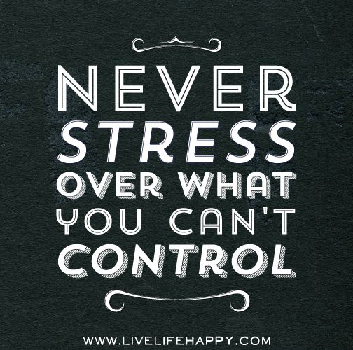 Never stress over what you can't control.