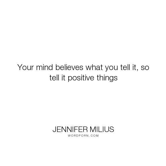 """Jennifer Milius - """"Your mind believes what you tell it, so tell it positive things"""". inspiration, positive-thinking, positive-attitude"""