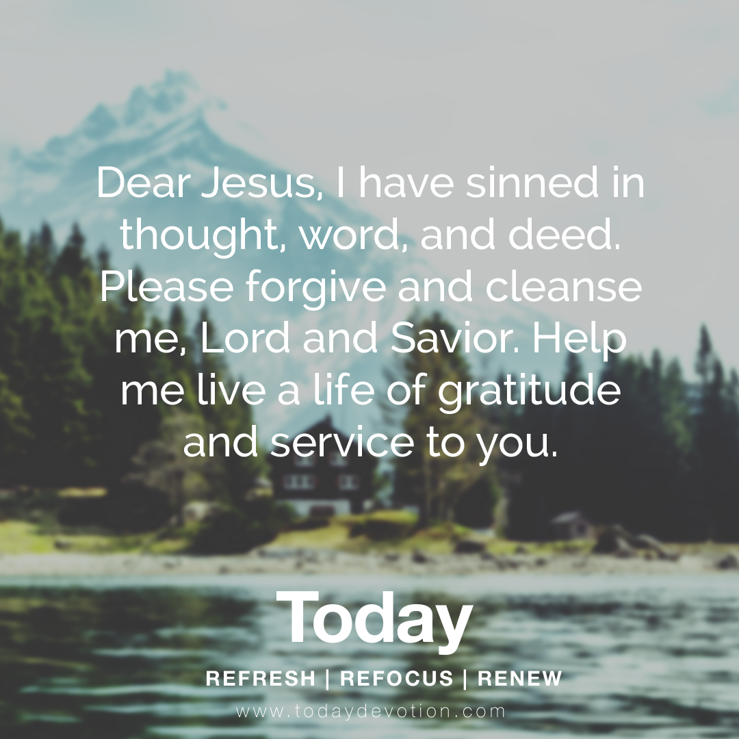 """""""Dear Jesus, I have sinned in thought, word, and deed. Please forgive and cleanse me, Lord and Savior. Help me live a life of gratitude and service to you."""""""