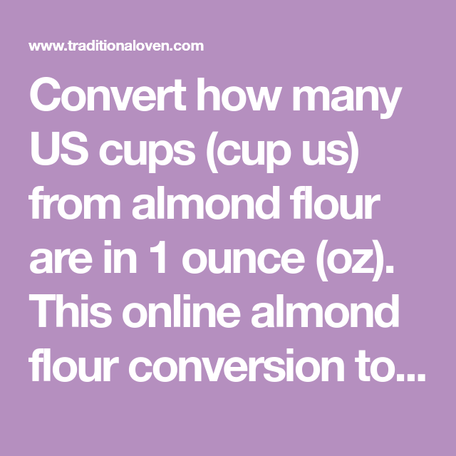 Convert How Many Us Cups Cup Us From Almond Flour Are In 1 Ounce Oz This Online Almond Flour Conversion Tool I In 2020 Almond Flour Culinary Arts Schools Culinary