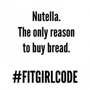 Nutella, the only reason to buy bread. #Fitgirlcode