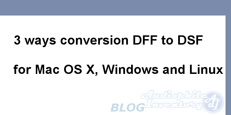 DFF to DSF Converters [Mac Windows Linux]: dff2dsf, AuI