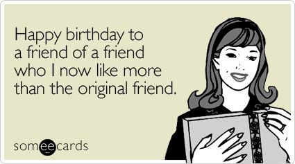 Funny Birthday Ecard Happy birthday to a friend of a friend who I – Birthday Card Email Funny