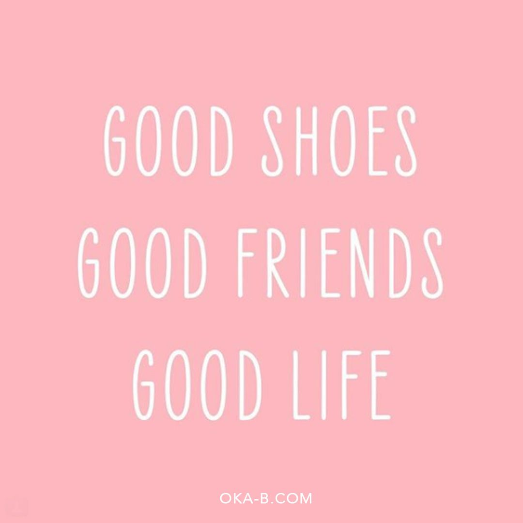 Good Shoes Good Friends Good Life Our Favorite Shoe Quotes
