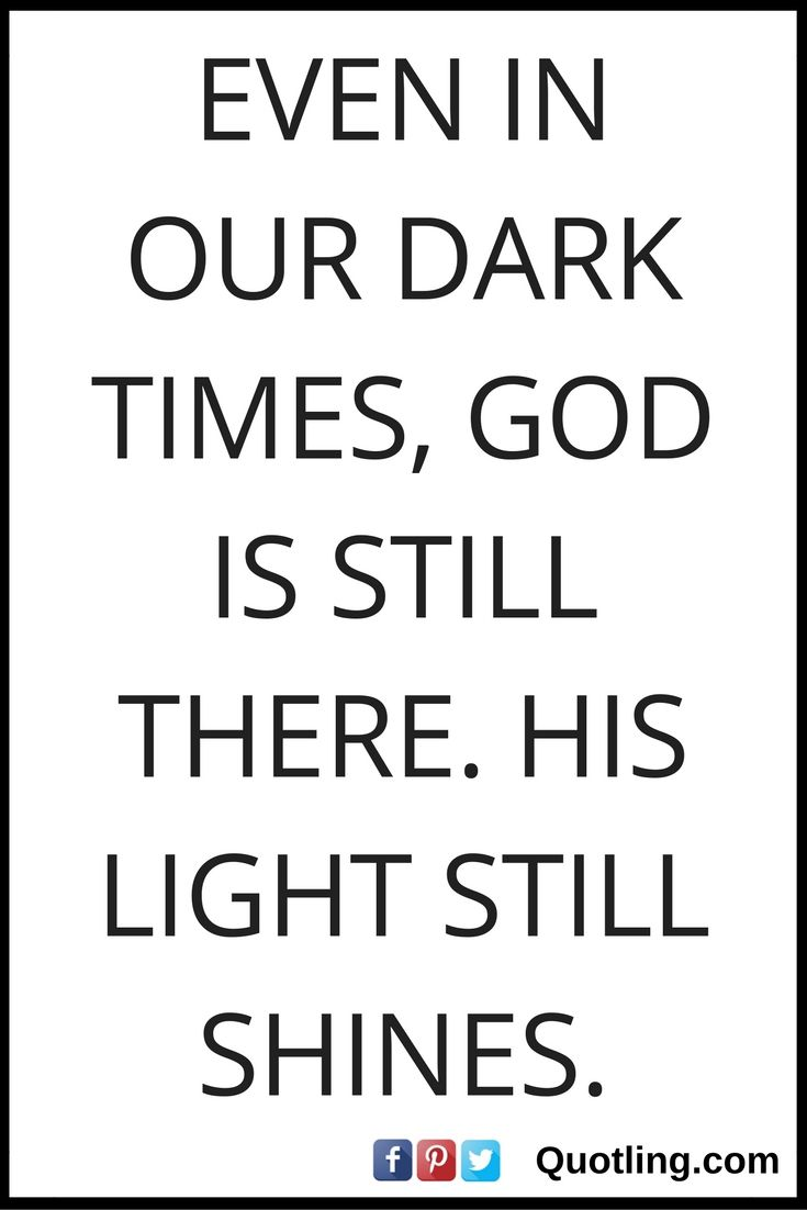 Light And Dark Quotes Even In Our Dark Times God Is Still Therehis Light Still Shines