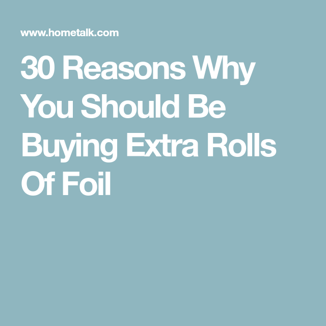 30 Reasons Why You Should Be Buying Extra Rolls Of Foil