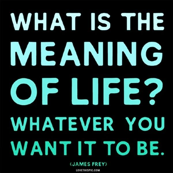 The Meaning Of Life Life Quotes Quotes Positive Quotes Quote Life New Meaning Of Life Quotes