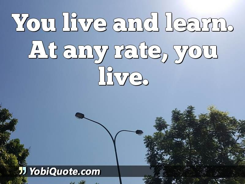 You live and learn. At any rate, you live.