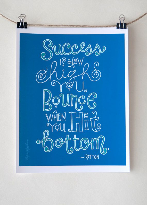 Success is how high you bounce when you hit bottom. Patton