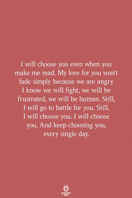 I will choose you even when you make me mad My love for you wont fade simply b