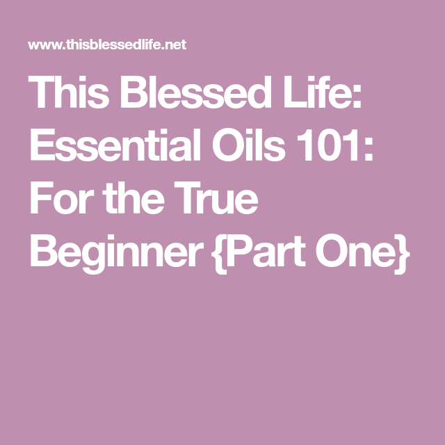 This Blessed Life: Essential Oils 101: For the True Beginner {Part One}