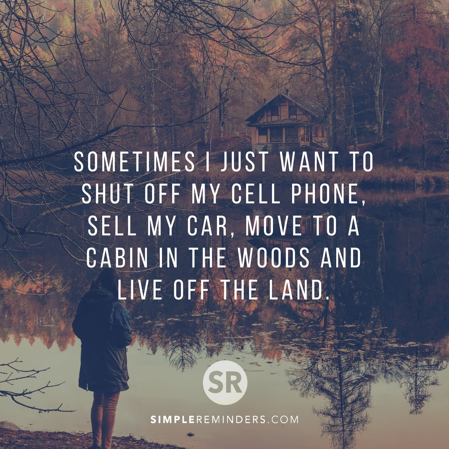 Sometimes I just want to shut off my cell phone, sell my car, move ...