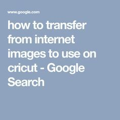 How To Transfer From Internet Images To Use On Cricut Google Search Cricut Cricut Tutorials Cricut Cuttlebug