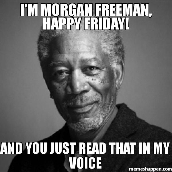 ed5219f15da1889277763fdd7375f377 i39m morgan freeman happy friday and you just read that in my
