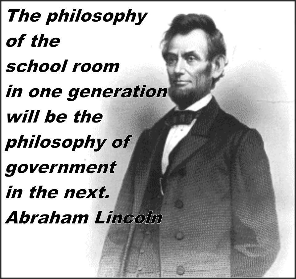 "Abraham Lincoln: ""Philosophy Of Classroom In One Generation Will Be Philosophy Of Government In The Next"""