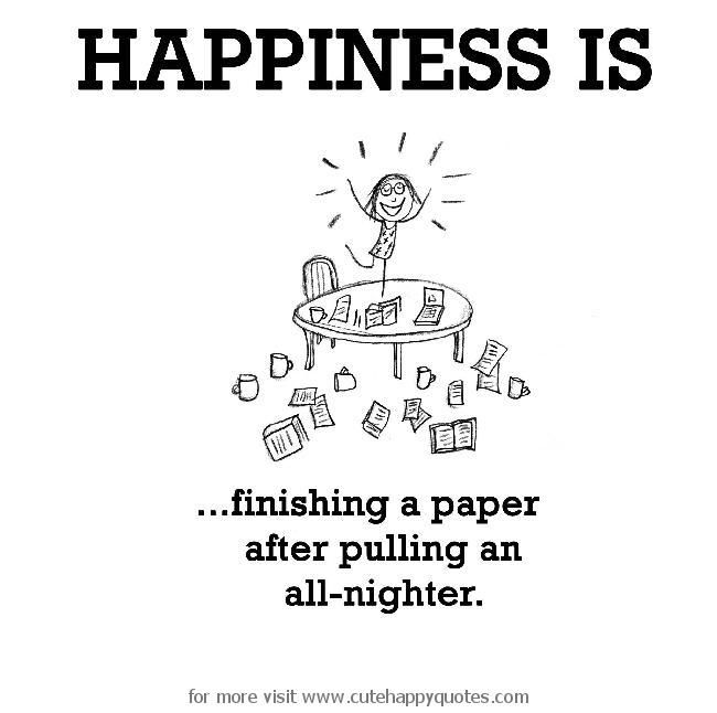 Happiness is, finishing a paper after pulling an all-nighter. - Cute Happy Quotes