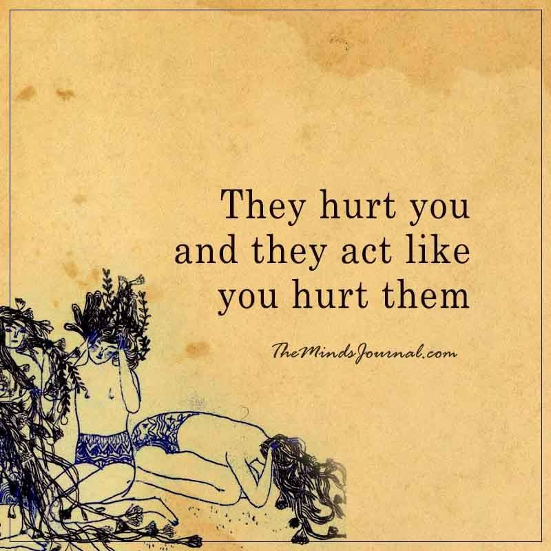 They Hurt You And They Act Like You Hurt Them