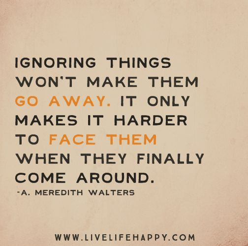 Ignoring Things Won T Make Them Go Away It Only Makes It Harder To Face Them When They Finally Come Around Thoughts Quotes Inspirational Words Counseling Quotes