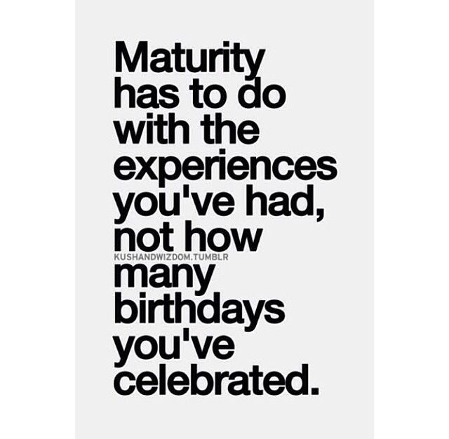 Maturity Doesn T Come With Age It Comes With Experience Wisdom Quotes Words Quotes