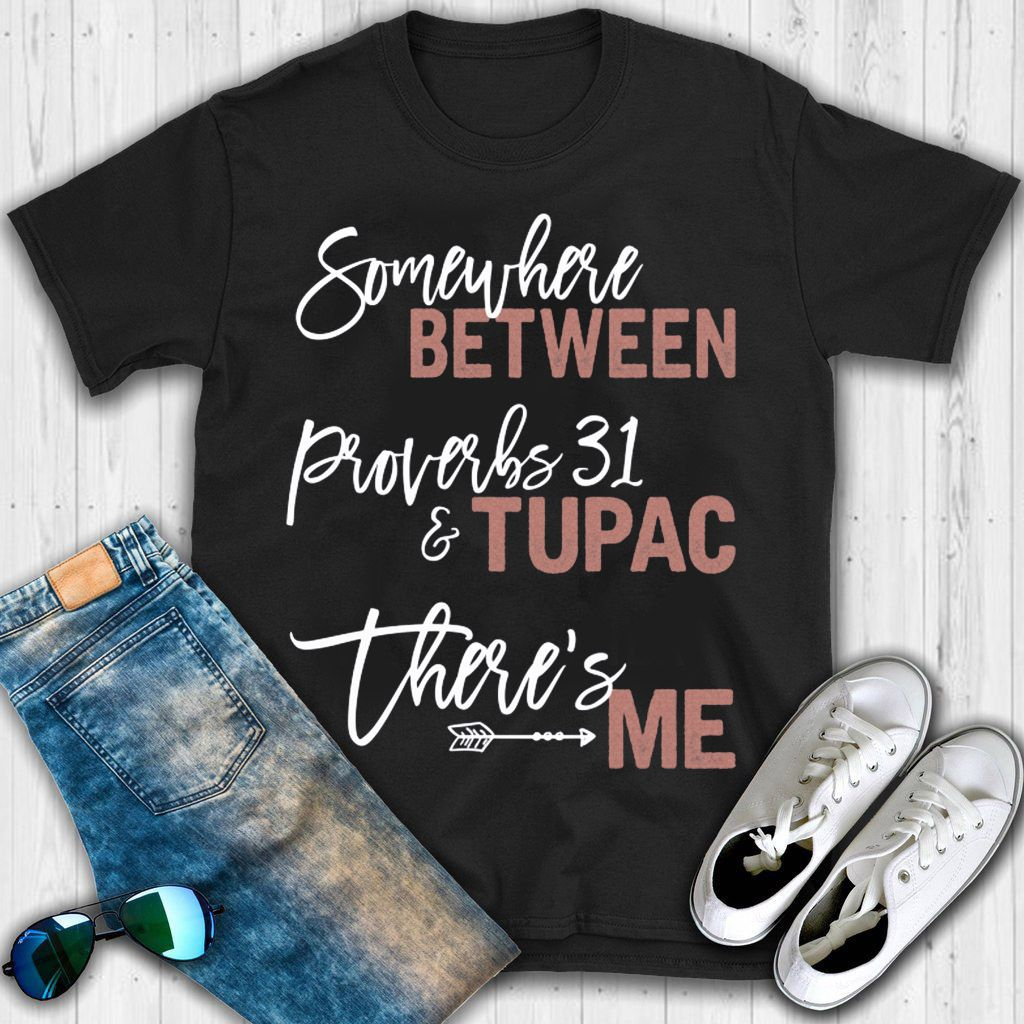 11d9a0ab Somewhere Between Proverbs 31 And Tupac There's Me T shirt ...