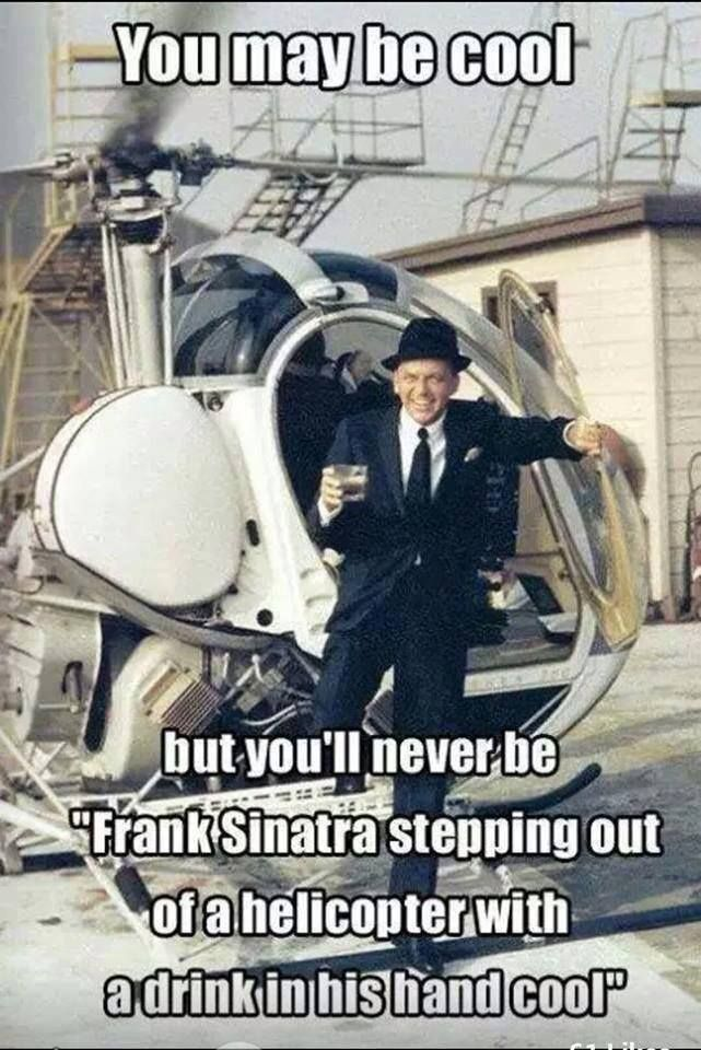 Image result for you may be cool but youll never be frank sinatra