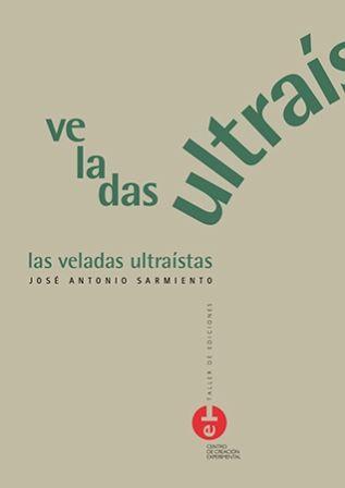 Las veladas ultraístas / José Antonio Sarmiento - Cuenca : Ediciones de la Universidad de Castilla-La Mancha : Centro de Creación Experimental, 2013