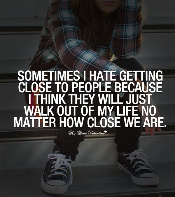 Just Get Out Of My Life Quotes: Sometimes I Hate Getting Close To People Because I Think