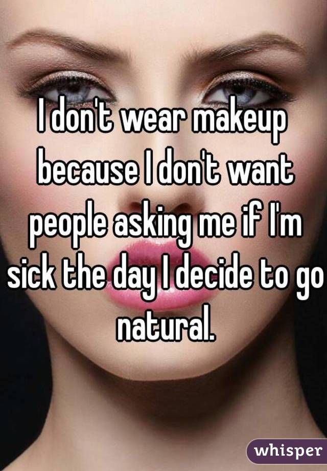 I Don T Wear Makeup Because I Don T Want People Asking Me If I M Sick The Day I Decide To Go Natural Cool Words Whisper Confessions Make Me Laugh