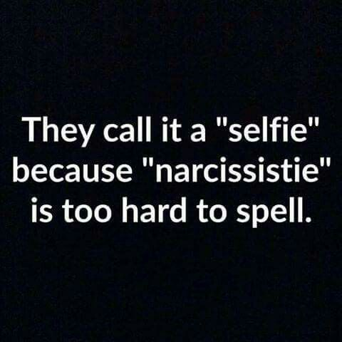 They Call It A Selfie Because Narcissistie Is Too Hard To Spell