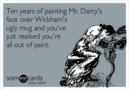 Ten years of painting Mr. Darcy's face over Wickham's ugly mug and you've just realised you're all out of paint.