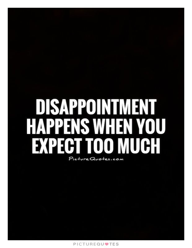 Disappointment Happens When You Expect Too Much Picture Quote 1 Expectation Quotes Talk Too Much Quotes Wisdom Quotes