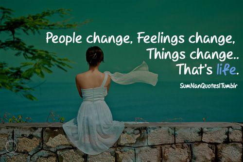 People Change Feelings Change Things Change Thats Life