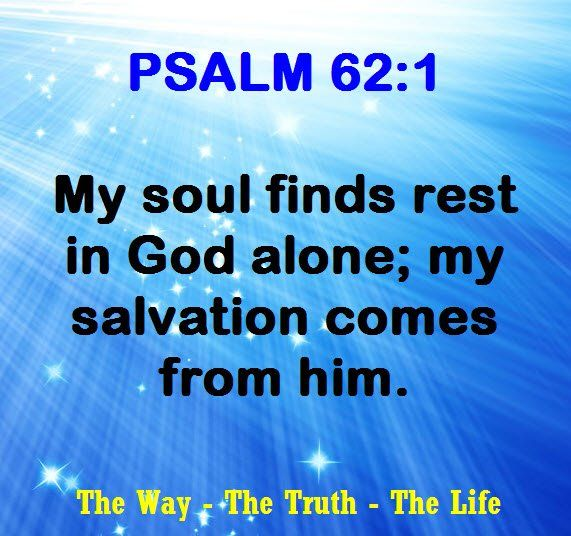 My soul finds rest in God alone , My salvation come from him  Psalm 62.1