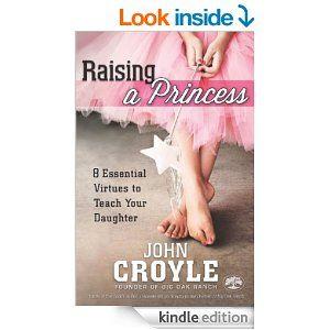 Amazon.com: Raising a Princess: Eight Essential Virtues To Teach Your Daughter eBook: John Croyle: Kindle Store