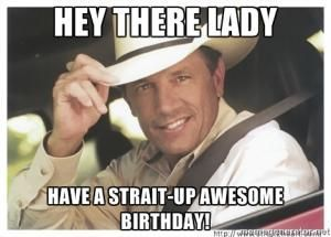 Hey There Lady Have A Strait Up Awesome Birthday