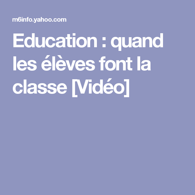Education Quand Les Eleves Font La Classe Video Education Classe Inversee Classe
