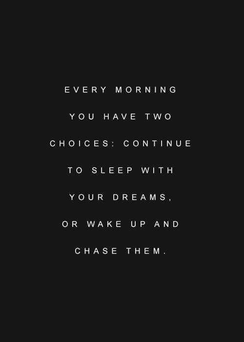 Every morning you have two choices, continue to sleep with your dreams, or wake up and chase them.