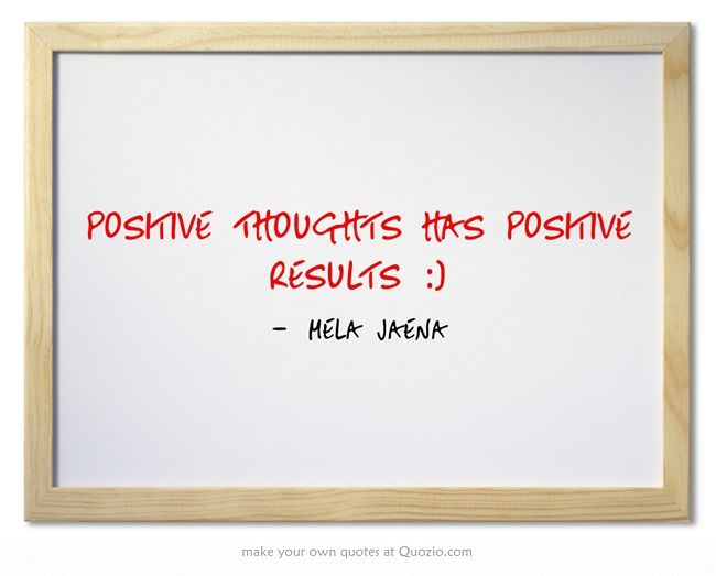 Positive Thoughts Has Positive Results :)