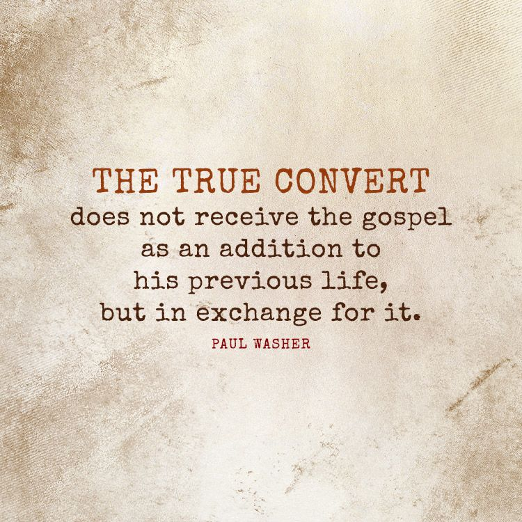 The true convert does not receive the gospel as an addition to... - SermonQuotes
