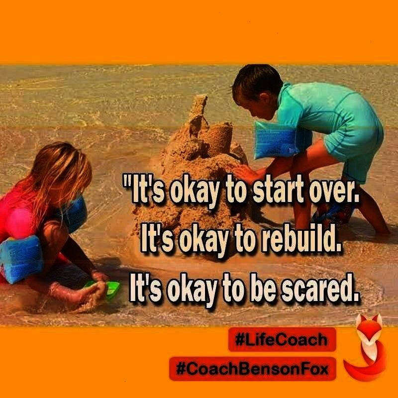 start over. It's okay to rebuild. It's okay to be scared.