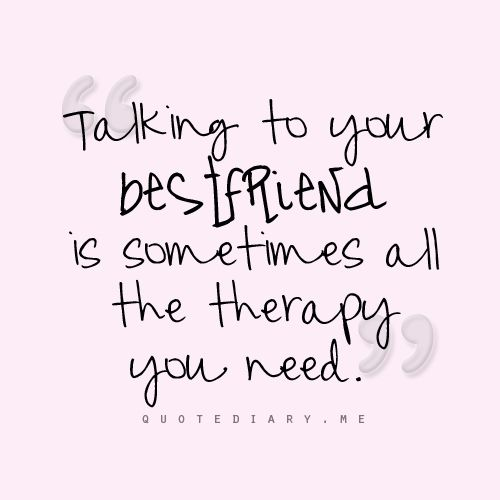 Talking to your best friend is sometimes all the therapy you need